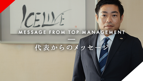 MESSAGE FROM TOP MANAGEMENT 代表からのメッセージ
